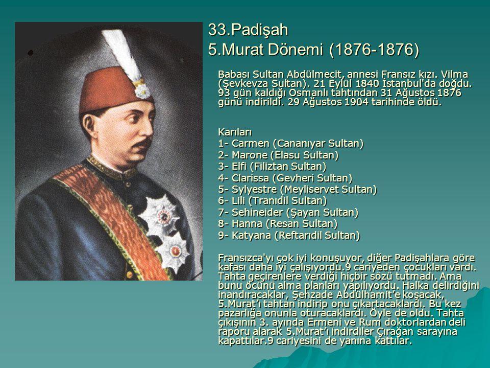 33.Padişah 5.Murat Dönemi (1876-1876) Babası Sultan Abdülmecit, annesi Fransız kızı. Vilma (Şevkevza Sultan). 21 Eylül 1840 İstanbul'da doğdu. 93 gün
