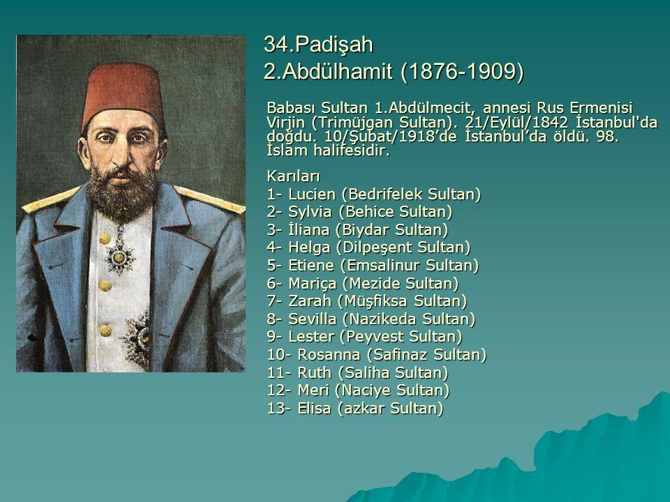 34.Padişah 2.Abdülhamit (1876-1909) Babası Sultan 1.Abdülmecit, annesi Rus Ermenisi Virjin (Trimüjgan Sultan). 21/Eylül/1842 İstanbul'da doğdu. 10/Şub