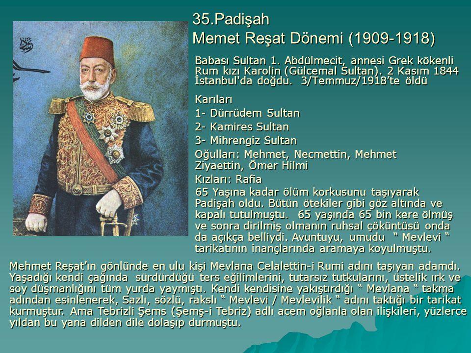 35.Padişah Memet Reşat Dönemi (1909-1918) Babası Sultan 1. Abdülmecit, annesi Grek kökenli Rum kızı Karolin (Gülcemal Sultan). 2 Kasım 1844 İstanbul'd