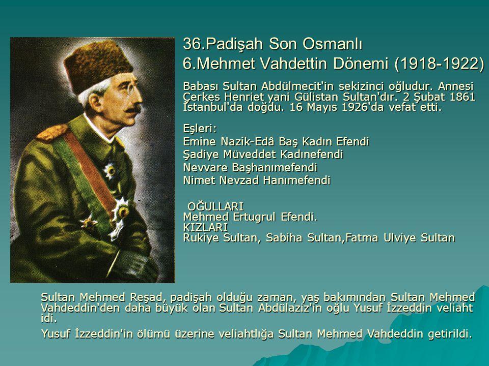 36.Padişah Son Osmanlı 6.Mehmet Vahdettin Dönemi (1918-1922) Babası Sultan Abdülmecit'in sekizinci oğludur. Annesi Çerkes Henriet yani Gülistan Sultan