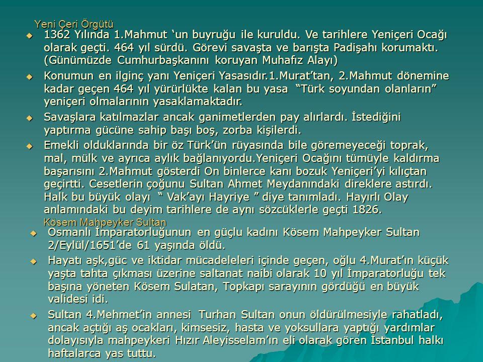 Yeni Çeri Örgütü  Osmanlı İmparatorluğunun en güçlu kadını Kösem Mahpeyker Sultan 2/Eylül/1651'de 61 yaşında öldü.  Hayatı aşk,güc ve iktidar mücade