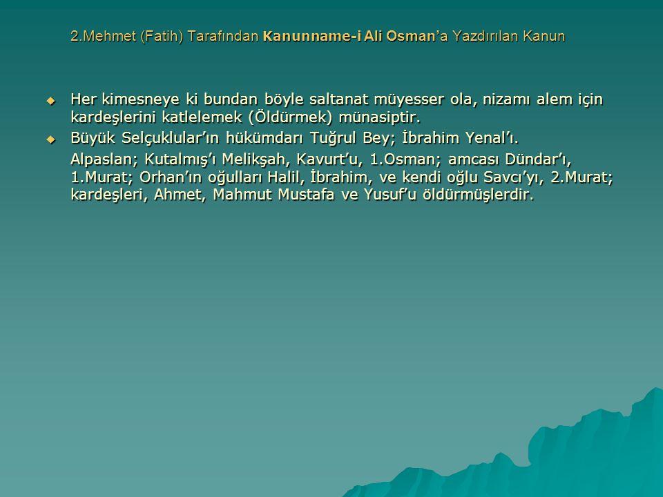 2.Mehmet (Fatih) Tarafından Kanunname-i Ali Osman'a Yazdırılan Kanun  Her kimesneye ki bundan böyle saltanat müyesser ola, nizamı alem için kardeşler