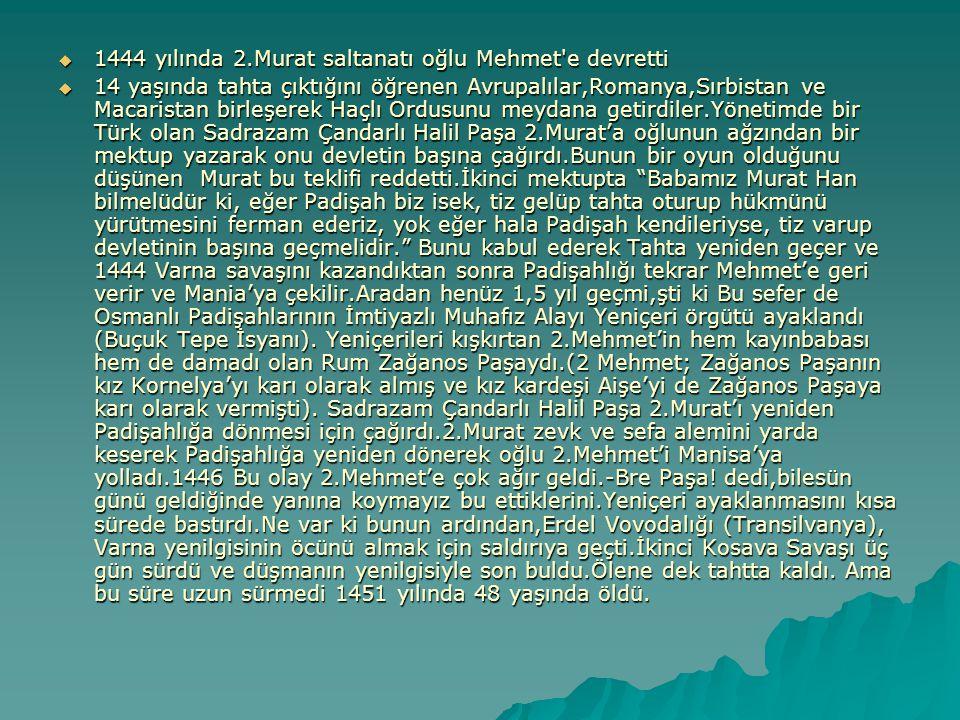 7.Padişah 2.Mehmet (Fatih) Dönemi (1444-1481) 1- Kornelya (Hatice Sultan); Rum Zağanos'un kızı takma adı Gülbahar Sultan Oğlu: Bayezit Oğlu: Bayezit 2- Anna;Trabzon Kralı İmparator David Kommen'in kızı (1470' te Öldürttü) Oğlu: Cem Sultan Oğlu: Cem Sultan 3-Mora Despotu Dimetruis'un kızı Frmeni Helen (Akide Sultan) 4-Tamara; Phratezes'İn kızı 5-Bizansı Prenses İren 6-Maria; Lasapas Adası Yargıcının kızı Ve bu kadınlardan ve iki kızı olmuştu **Bundan böyle saltanat müyesser ola, nizamı alem için kardeşlerini katleylemek (Öldürmek) münasiptir.