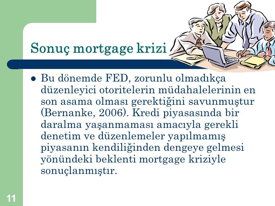 11 Sonuç mortgage krizi  Bu dönemde FED, zorunlu olmadıkça düzenleyici otoritelerin müdahalelerinin en son asama olması gerektiğini savunmuştur (Bern