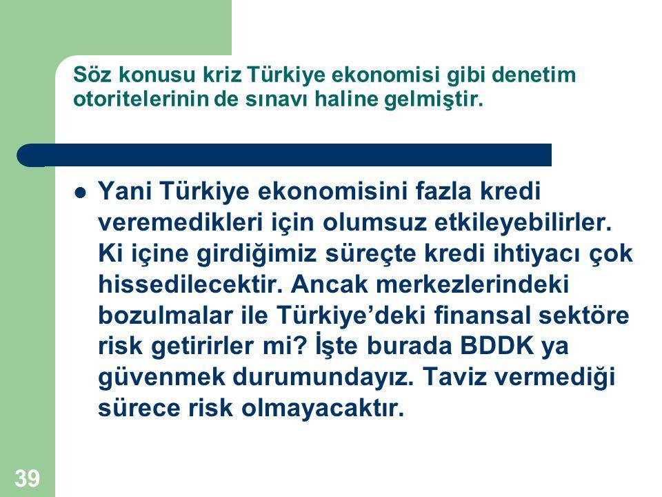 39 Söz konusu kriz Türkiye ekonomisi gibi denetim otoritelerinin de sınavı haline gelmiştir.  Yani Türkiye ekonomisini fazla kredi veremedikleri için