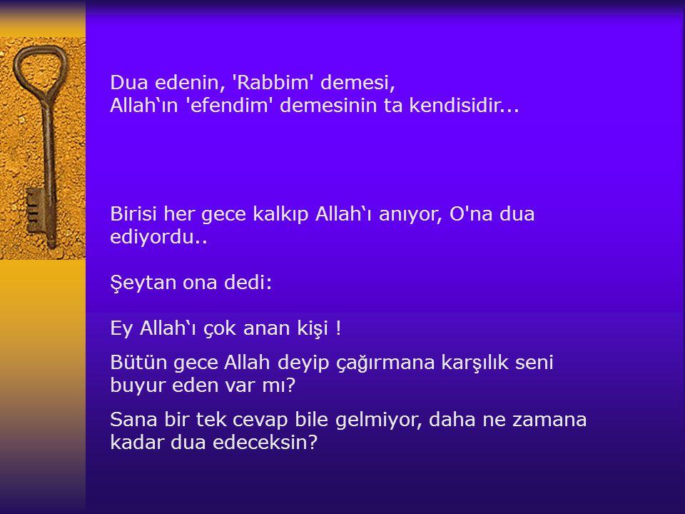 Dua edenin, 'Rabbim' demesi, Allah' ı n 'efendim' demesinin ta kendisidir... Birisi her gece kalk ı p Allah' ı an ı yor, O'na dua ediyordu.. Ş eytan o