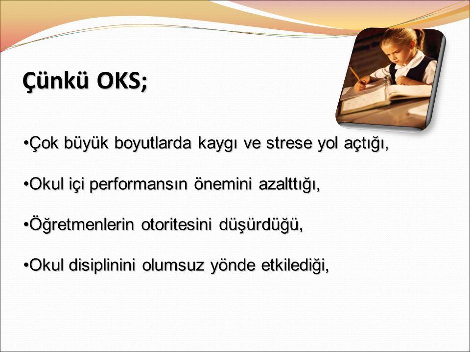 Çünkü OKS; •Çok büyük boyutlarda kaygı ve strese yol açtığı, •Okul içi performansın önemini azalttığı, •Öğretmenlerin otoritesini düşürdüğü, •Okul disiplinini olumsuz yönde etkilediği,