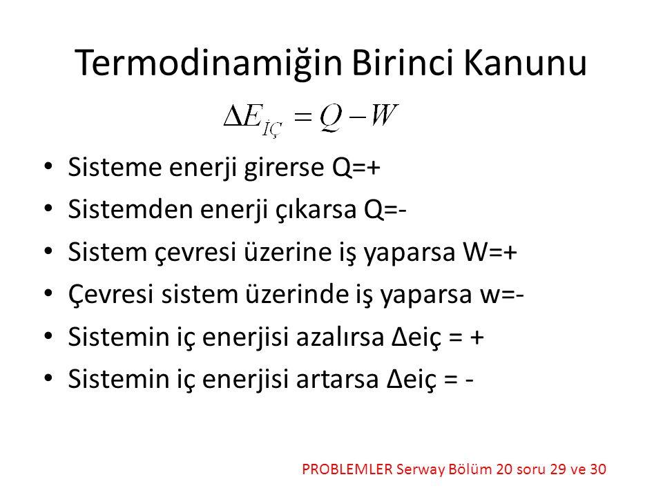 Termodinamiğin Birinci Kanunu PROBLEMLER Serway Bölüm 20 soru 29 ve 30 • Sisteme enerji girerse Q=+ • Sistemden enerji çıkarsa Q=- • Sistem çevresi üzerine iş yaparsa W=+ • Çevresi sistem üzerinde iş yaparsa w=- • Sistemin iç enerjisi azalırsa Δeiç = + • Sistemin iç enerjisi artarsa Δeiç = -
