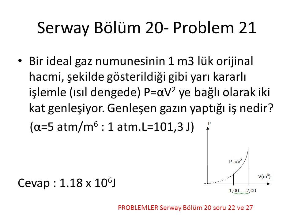 Serway Bölüm 20- Problem 21 • Bir ideal gaz numunesinin 1 m3 lük orijinal hacmi, şekilde gösterildiği gibi yarı kararlı işlemle (ısıl dengede) P=αV 2 ye bağlı olarak iki kat genleşiyor.