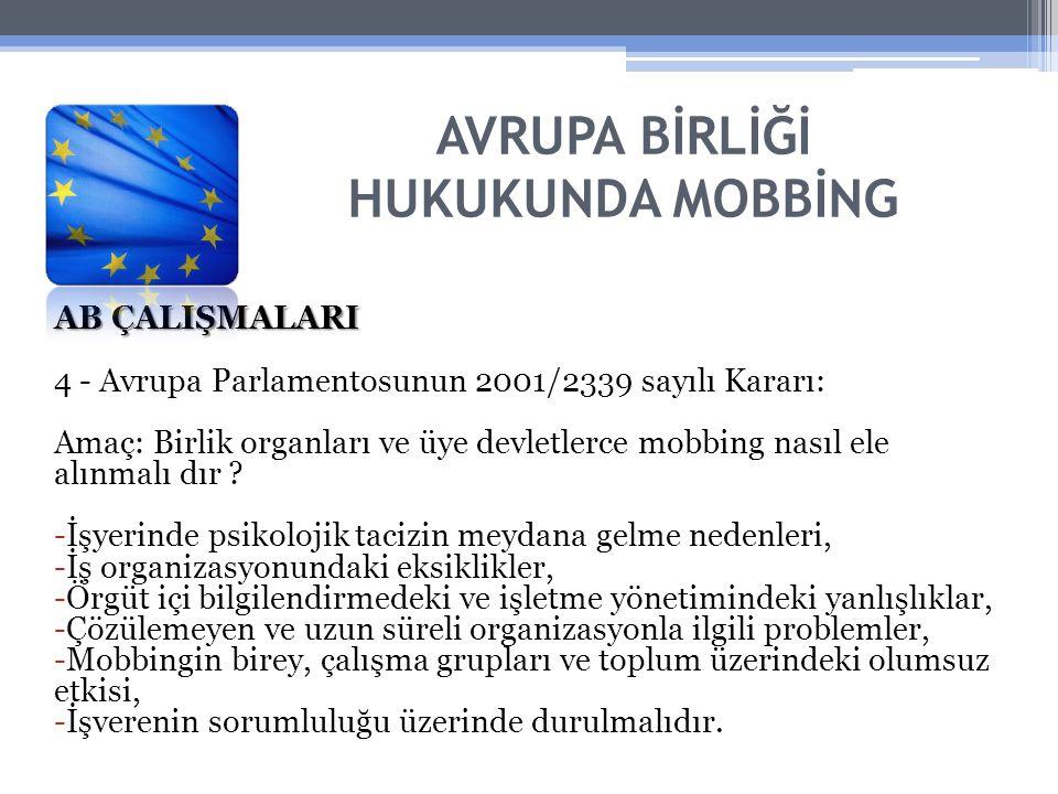 AVRUPA BİRLİĞİ HUKUKUNDA MOBBİNG AB ÇALIŞMALARI 4 - Avrupa Parlamentosunun 2001/2339 sayılı Kararı: Amaç: Birlik organları ve üye devletlerce mobbing nasıl ele alınmalı dır .
