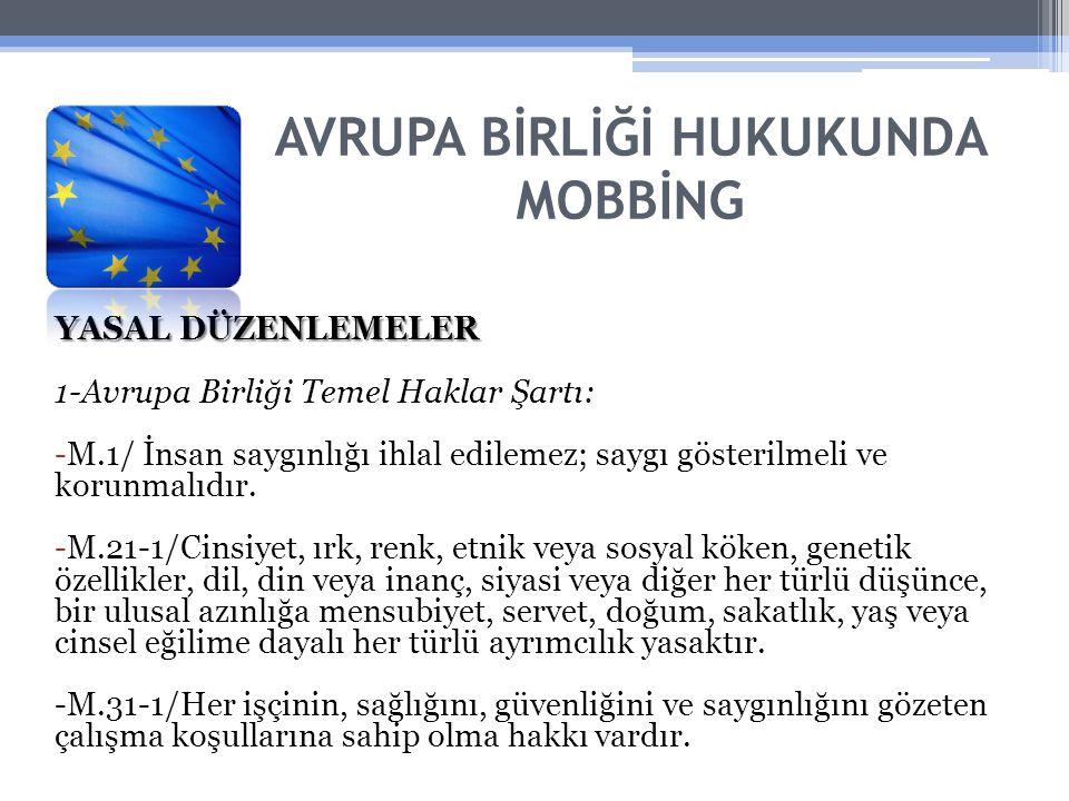 AVRUPA BİRLİĞİ HUKUKUNDA MOBBİNG YASAL DÜZENLEMELER 1-Avrupa Birliği Temel Haklar Şartı: -M.1/ İnsan saygınlığı ihlal edilemez; saygı gösterilmeli ve korunmalıdır.