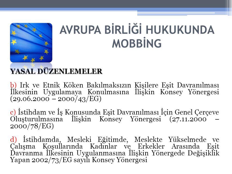 AVRUPA BİRLİĞİ HUKUKUNDA MOBBİNG YASAL DÜZENLEMELER b) Irk ve Etnik Köken Bakılmaksızın Kişilere Eşit Davranılması İlkesinin Uygulamaya Konulmasına İlişkin Konsey Yönergesi (29.06.2000 – 2000/43/EG) c) İstihdam ve İş Konusunda Eşit Davranılması İçin Genel Çerçeve Oluşturulmasına İlişkin Konsey Yönergesi (27.11.2000 – 2000/78/EG) d) İstihdamda, Mesleki Eğitimde, Meslekte Yükselmede ve Çalışma Koşullarında Kadınlar ve Erkekler Arasında Eşit Davranma İlkesinin Uygulanmasına İlişkin Yönergede Değişiklik Yapan 2002/73/EG sayılı Konsey Yönergesi