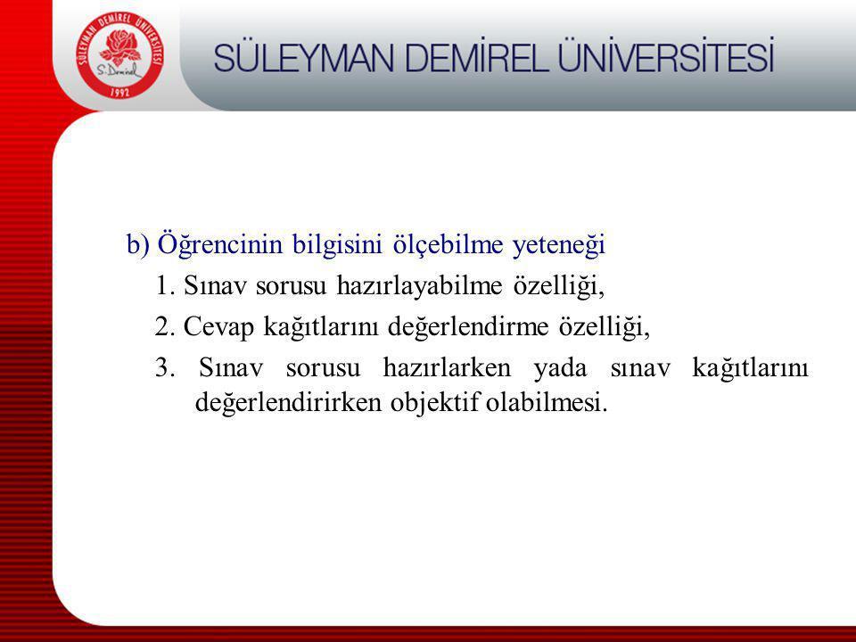 b) Öğrencinin bilgisini ölçebilme yeteneği 1. Sınav sorusu hazırlayabilme özelliği, 2. Cevap kağıtlarını değerlendirme özelliği, 3. Sınav sorusu hazır