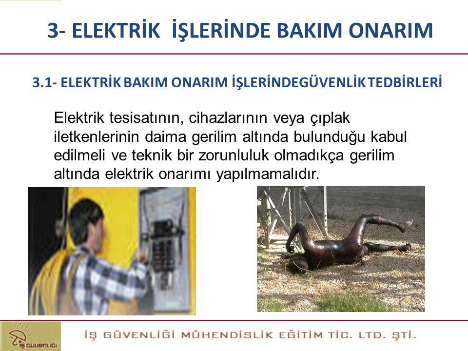 3- ELEKTRİK İŞLERİNDE BAKIM ONARIM Elektrik tesisatının, cihazlarının veya çıplak iletkenlerinin daima gerilim altında bulunduğu kabul edilmeli ve tek
