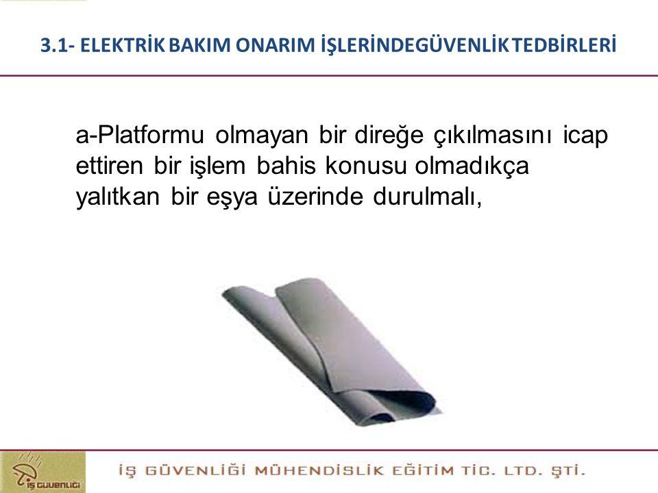 a-Platformu olmayan bir direğe çıkılmasını icap ettiren bir işlem bahis konusu olmadıkça yalıtkan bir eşya üzerinde durulmalı, 3.1- ELEKTRİK BAKIM ONA