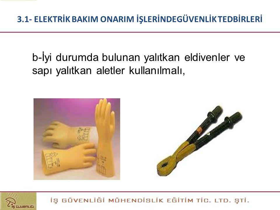 b-İyi durumda bulunan yalıtkan eldivenler ve sapı yalıtkan aletler kullanılmalı, 3.1- ELEKTRİK BAKIM ONARIM İŞLERİNDEGÜVENLİK TEDBİRLERİ