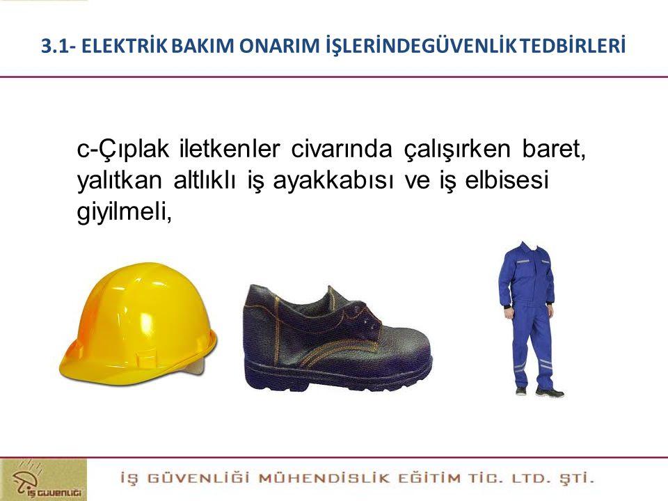 c-Çıplak iletkenler civarında çalışırken baret, yalıtkan altlıklı iş ayakkabısı ve iş elbisesi giyilmeli, 3.1- ELEKTRİK BAKIM ONARIM İŞLERİNDEGÜVENLİK
