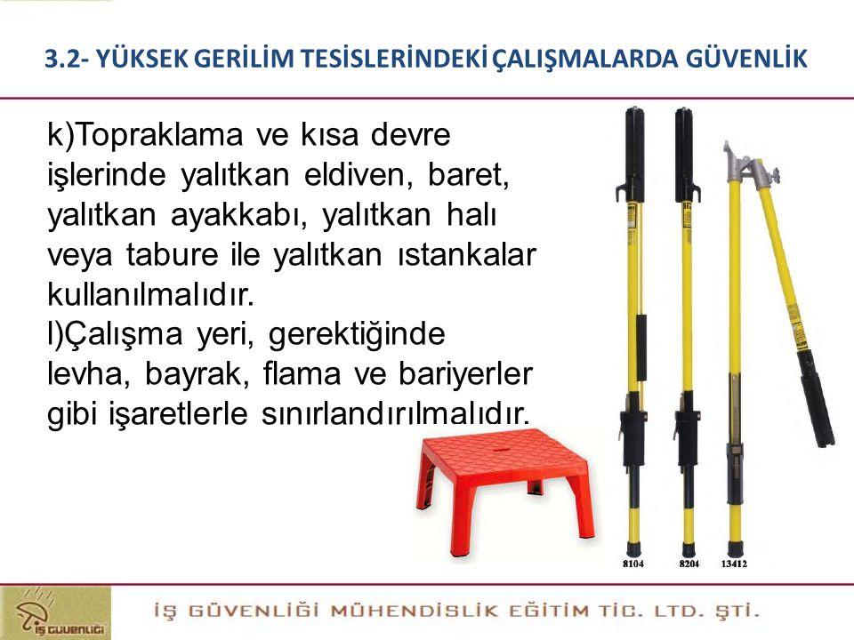 k)Topraklama ve kısa devre işlerinde yalıtkan eldiven, baret, yalıtkan ayakkabı, yalıtkan halı veya tabure ile yalıtkan ıstankalar kullanılmalıdır. l)