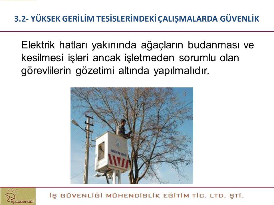 Elektrik hatları yakınında ağaçların budanması ve kesilmesi işleri ancak işletmeden sorumlu olan görevlilerin gözetimi altında yapılmalıdır. 3.2- YÜKS