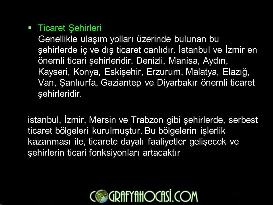  Ticaret Şehirleri Genellikle ulaşım yolları üzerinde bulunan bu şehirlerde iç ve dış ticaret canlıdır. İstanbul ve İzmir en önemli ticari şehirlerid