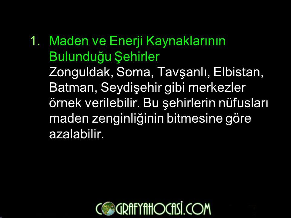1.Maden ve Enerji Kaynaklarının Bulunduğu Şehirler Zonguldak, Soma, Tavşanlı, Elbistan, Batman, Seydişehir gibi merkezler örnek verilebilir. Bu şehirl