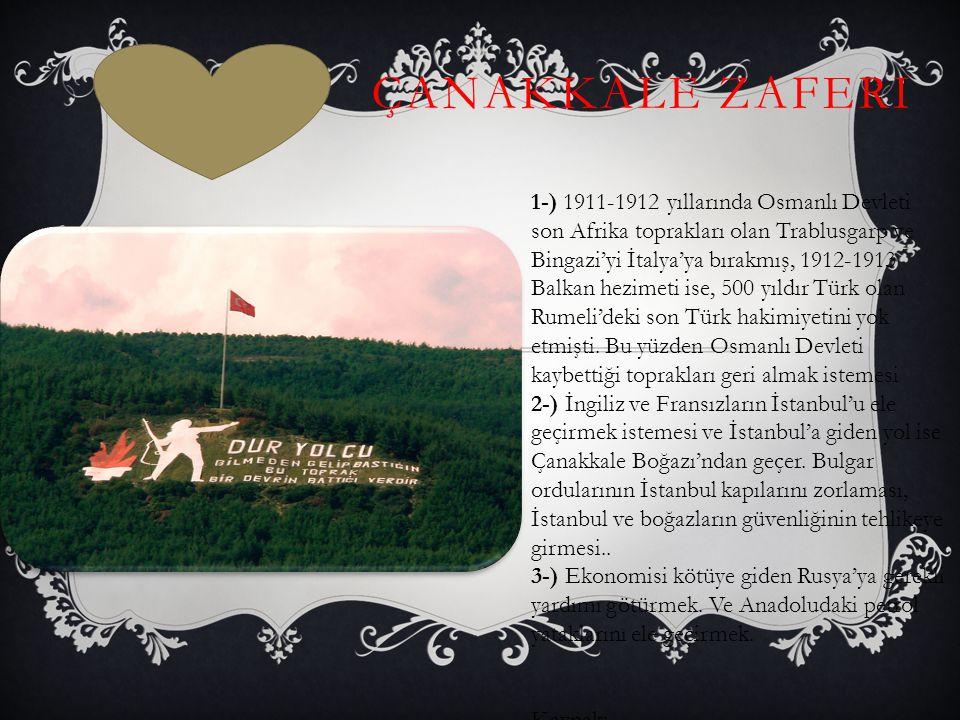 ÇANAKKALE ZAFERI 1- 1-) 1911-1912 yıllarında Osmanlı Devleti son Afrika toprakları olan Trablusgarp ve Bingazi'yi İtalya'ya bırakmış, 1912-1913 Balkan hezimeti ise, 500 yıldır Türk olan Rumeli'deki son Türk hakimiyetini yok etmişti.