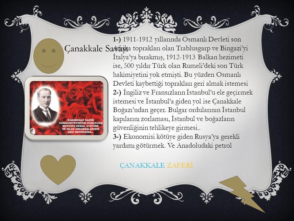 Çanakkale Savaşı 1-) 1911-1912 yıllarında Osmanlı Devleti son Afrika toprakları olan Trablusgarp ve Bingazi'yi İtalya'ya bırakmış, 1912-1913 Balkan hezimeti ise, 500 yıldır Türk olan Rumeli'deki son Türk hakimiyetini yok etmişti.