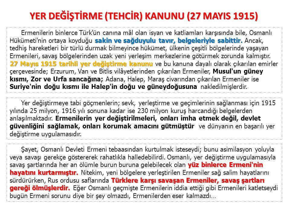 YER DEĞİŞTİRME (TEHCİR) KANUNU (27 MAYIS 1915) sakin ve sağduyulu tavır, belgeleriyle sabittir. 27 Mayıs 1915 tarihli yer değiştirme kanunu Ermenileri