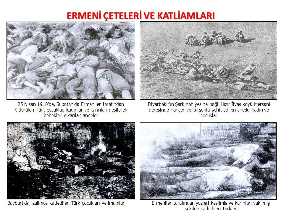 ERMENİ ÇETELERİ VE KATLİAMLARI 25 Nisan 1918 de, Subatan da Ermeniler tarafından öldürülen Türk çocuklar, kadınlar ve karınları deşilerek bebekleri çıkarılan anneler Diyarbakır ın Şark nahiyesine bağlı Hızır İlyas köyü Mersani deresinde hançer ve kurşunla şehit edilen erkek, kadın ve çocuklar Bayburt da, zalimce katledilen Türk çocukları ve imamlarErmeniler tarafından yüzleri kesilmiş ve karınları yakılmış şekilde katledilen Türkler