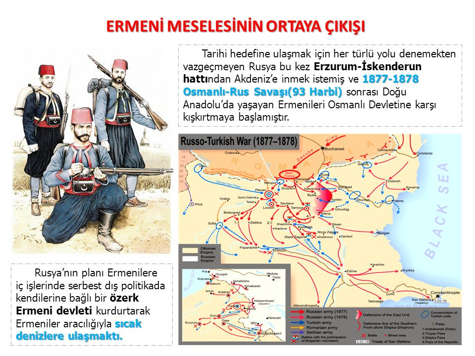 1877-1878 Osmanlı-Rus Savaşı(93 Harbi) Tarihi hedefine ulaşmak için her türlü yolu denemekten vazgeçmeyen Rusya bu kez Erzurum-İskenderun hattından Akdeniz'e inmek istemiş ve 1877-1878 Osmanlı-Rus Savaşı(93 Harbi) sonrası Doğu Anadolu'da yaşayan Ermenileri Osmanlı Devletine karşı kışkırtmaya başlamıştır.