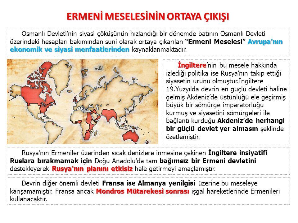 ERMENİ MESELESİNİN ORTAYA ÇIKIŞI ıslahat Avrupa nın bazı büyük devletleri ıslahat adı altında bir yandan Osmanlı Devleti nin iç işlerine karışırken, bir yandan da Ermenileri, Osmanlı yönetimine karşı teşkilatlandırmışlardır.