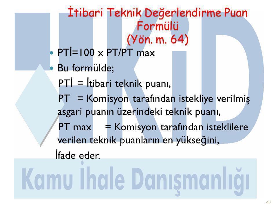 İtibari Teknik Değerlendirme Puan Formülü (Yön. m. 64)  PT İ =100 x PT/PT max  Bu formülde; PT İ = İ tibari teknik puanı, PT = Komisyon tarafından i