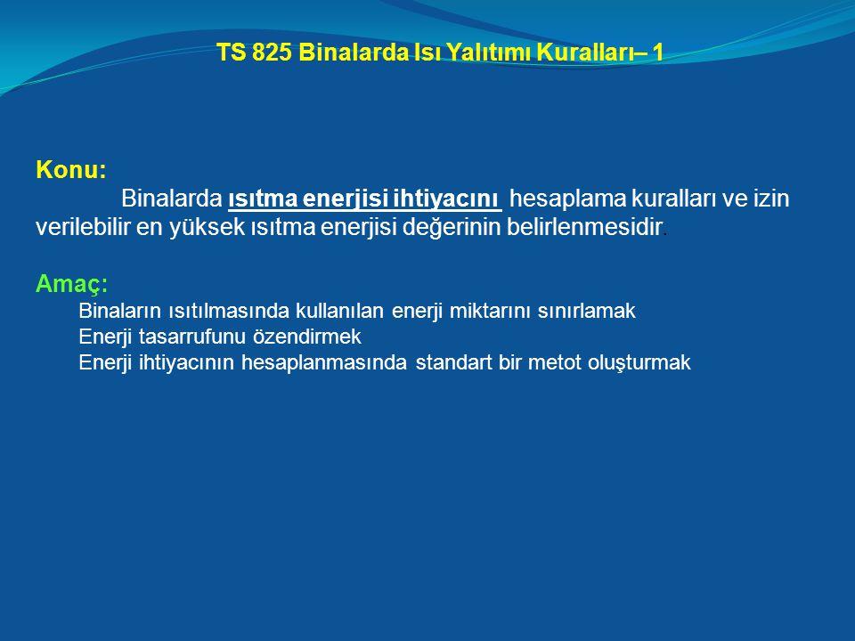 TS 825 Binalarda Isı Yalıtımı Kuralları– 1 Konu: Binalarda ısıtma enerjisi ihtiyacını hesaplama kuralları ve izin verilebilir en yüksek ısıtma enerjisi değerinin belirlenmesidir.