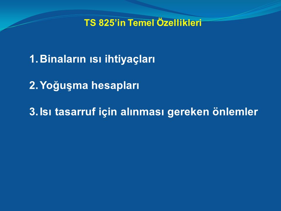 TS 825'in Temel Özellikleri 1.Binaların ısı ihtiyaçları 2.Yoğuşma hesapları 3.Isı tasarruf için alınması gereken önlemler