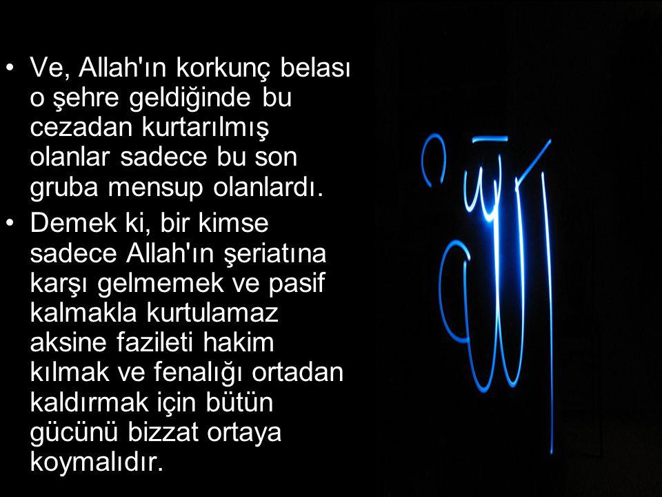 •Ve, Allah'ın korkunç belası o şehre geldiğinde bu cezadan kurtarılmış olanlar sadece bu son gruba mensup olanlardı. •Demek ki, bir kimse sadece Allah