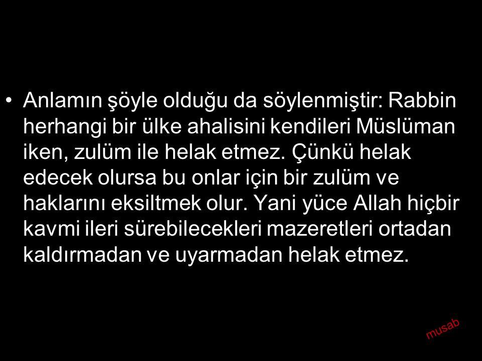 •Anlamın şöyle olduğu da söylenmiştir: Rabbin herhangi bir ülke ahalisini kendileri Müslüman iken, zulüm ile helak etmez. Çünkü helak edecek olursa bu