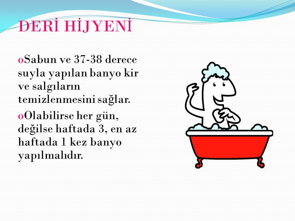 DER İ H İ JYEN İ oSabun ve 37-38 derece suyla yapılan banyo kir ve salgıların temizlenmesini sa ğ lar. oOlabilirse her gün, de ğ ilse haftada 3, en az