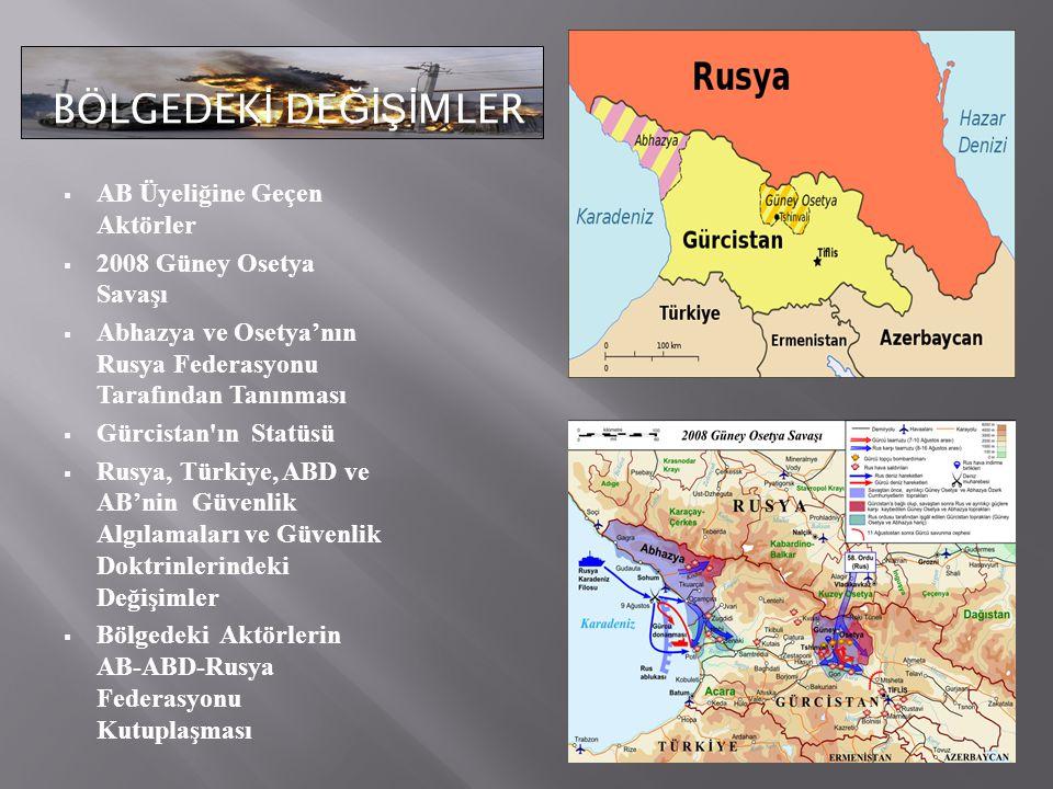 BÖLGEDEK İ DE ĞİŞİ MLER BÖLGEDEK İ DE ĞİŞİ MLER  AB Üyeliğine Geçen Aktörler  2008 Güney Osetya Savaşı  Abhazya ve Osetya'nın Rusya Federasyonu Tarafından Tanınması  Gürcistan ın Statüsü  Rusya, Türkiye, ABD ve AB'nin Güvenlik Algılamaları ve Güvenlik Doktrinlerindeki Değişimler  Bölgedeki Aktörlerin AB-ABD-Rusya Federasyonu Kutuplaşması