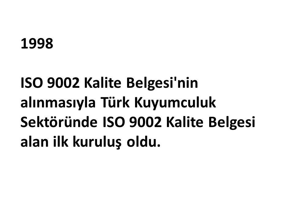 1998 ISO 9002 Kalite Belgesi'nin alınmasıyla Türk Kuyumculuk Sektöründe ISO 9002 Kalite Belgesi alan ilk kuruluş oldu.