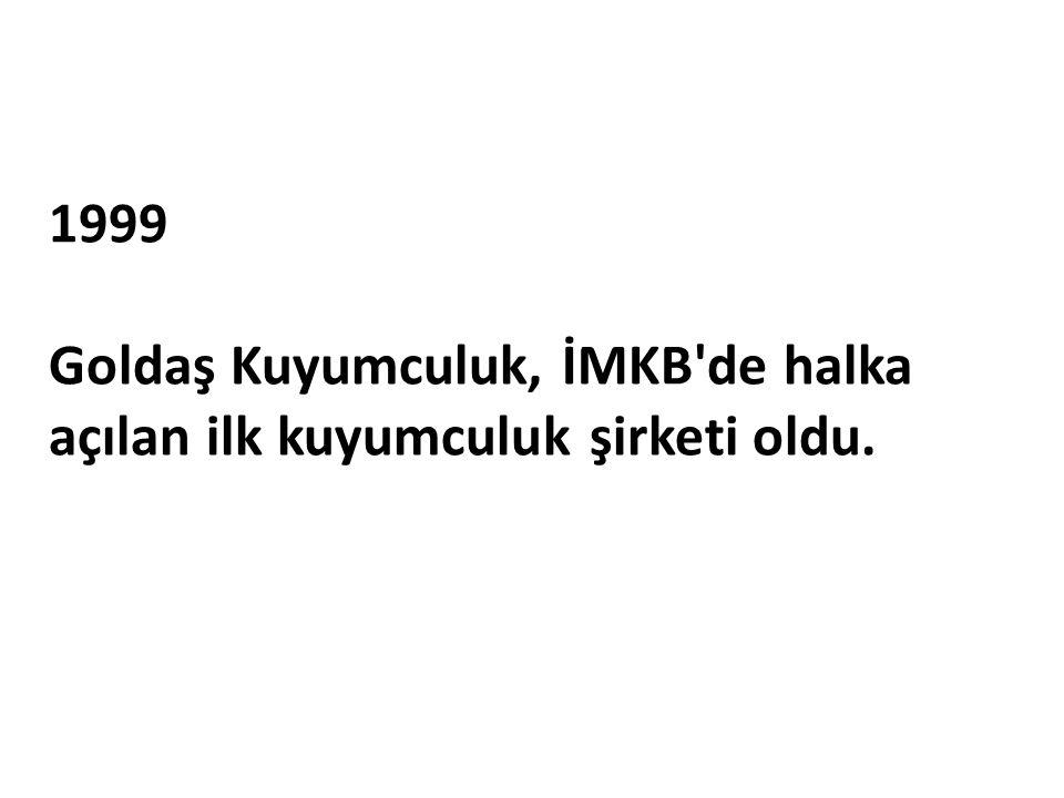 1999 Goldaş Kuyumculuk, İMKB'de halka açılan ilk kuyumculuk şirketi oldu.