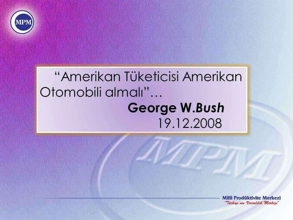 """Amerikan Tüketicisi Amerikan Otomobili almalı""… George W. Bush 19.12.2008 ""Amerikan Tüketicisi Amerikan Otomobili almalı""… George W. Bush 19.12.2008"