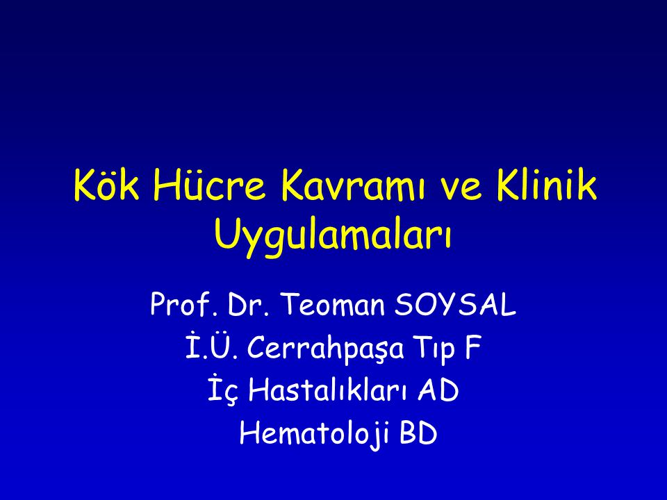 Kök Hücre Kavramı ve Klinik Uygulamaları Prof. Dr. Teoman SOYSAL İ.Ü. Cerrahpaşa Tıp F İç Hastalıkları AD Hematoloji BD
