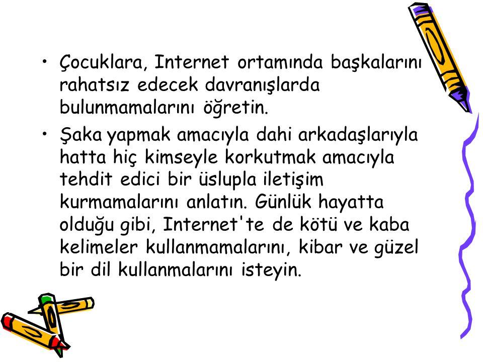 •Çocuklara, Internet ortamında başkalarını rahatsız edecek davranışlarda bulunmamalarını öğretin.