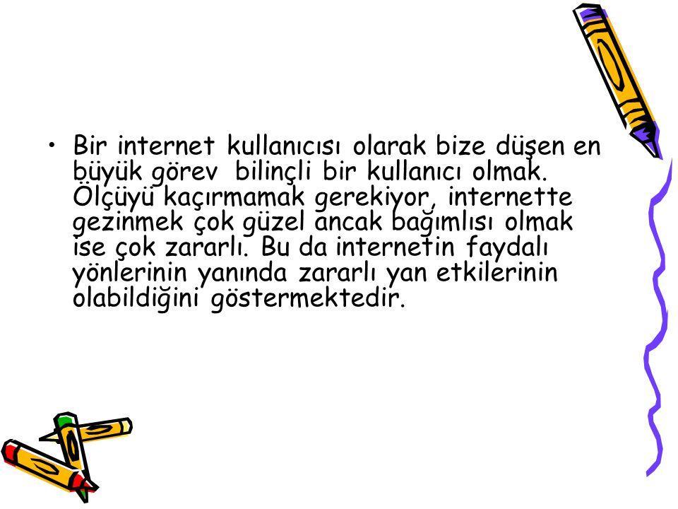 •Bir internet kullanıcısı olarak bize düşen en büyük görev bilinçli bir kullanıcı olmak.