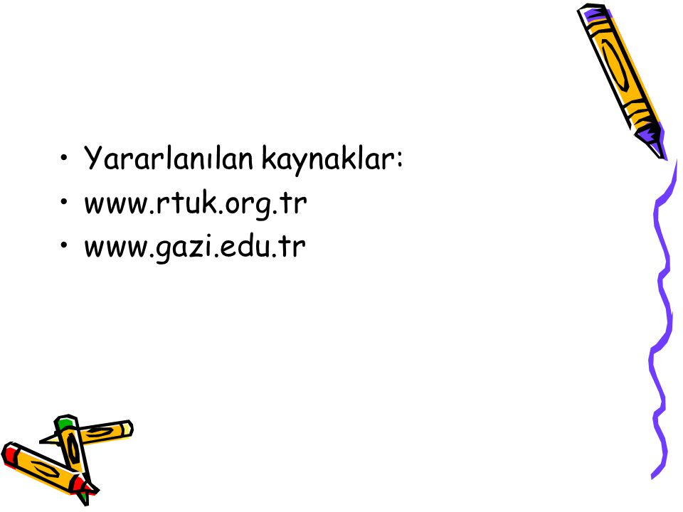 •Yararlanılan kaynaklar: •www.rtuk.org.tr •www.gazi.edu.tr