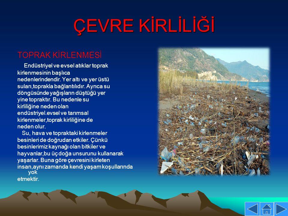 ÇEVRE KİRLİLİĞİ TOPRAK KİRLENMESİ Endüstriyel ve evsel atıklar toprak kirlenmesinin başlıca nedenlerindendir. Yer altı ve yer üstü suları,toprakla bağ