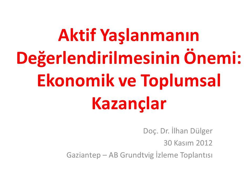 Aktif Yaşlanmanın Değerlendirilmesinin Önemi: Ekonomik ve Toplumsal Kazançlar Doç. Dr. İlhan Dülger 30 Kasım 2012 Gaziantep – AB Grundtvig İzleme Topl