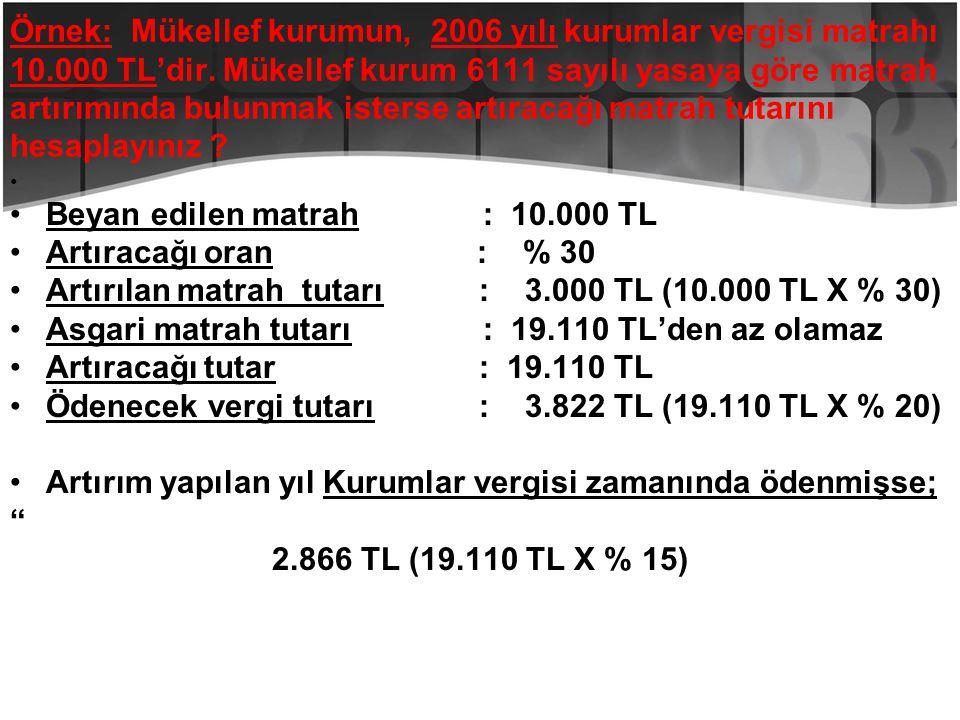 Örnek: Mükellef kurumun, 2006 yılı kurumlar vergisi matrahı 10.000 TL'dir. Mükellef kurum 6111 sayılı yasaya göre matrah artırımında bulunmak isterse