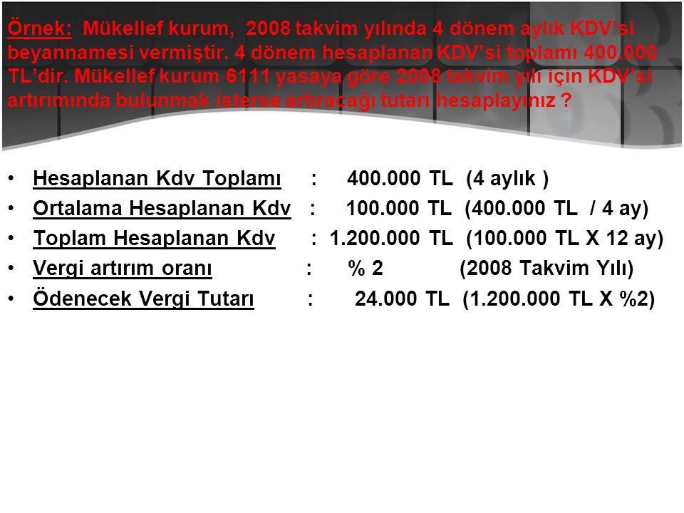 Örnek: Mükellef kurum, 2008 takvim yılında 4 dönem aylık KDV'si beyannamesi vermiştir. 4 dönem hesaplanan KDV'si toplamı 400.000 TL'dir. Mükellef kuru