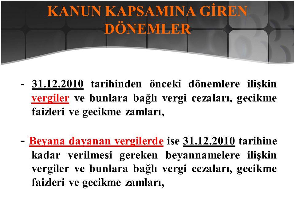 KANUN KAPSAMINA GİREN DÖNEMLER - 31.12.2010 tarihinden önceki dönemlere ilişkin vergiler ve bunlara bağlı vergi cezaları, gecikme faizleri ve gecikme